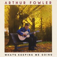 """What's Keeping Me Going"" Debut CD from Arthur Fowler"
